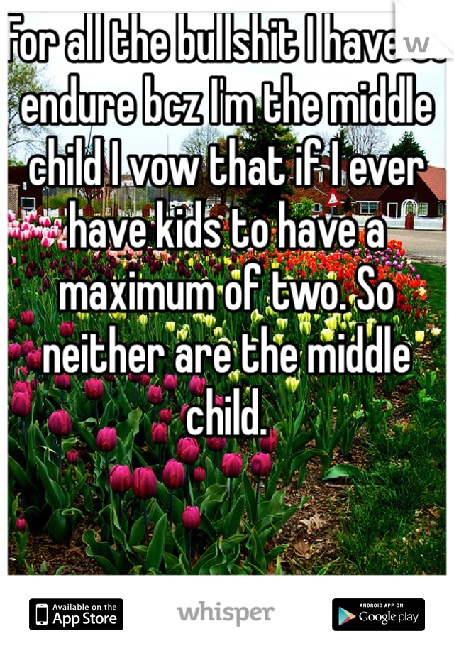 For all the bullshit I have to endure bcz I'm the middle child I vow that if I ever have kids to have a maximum of two. So neither are the middle child.