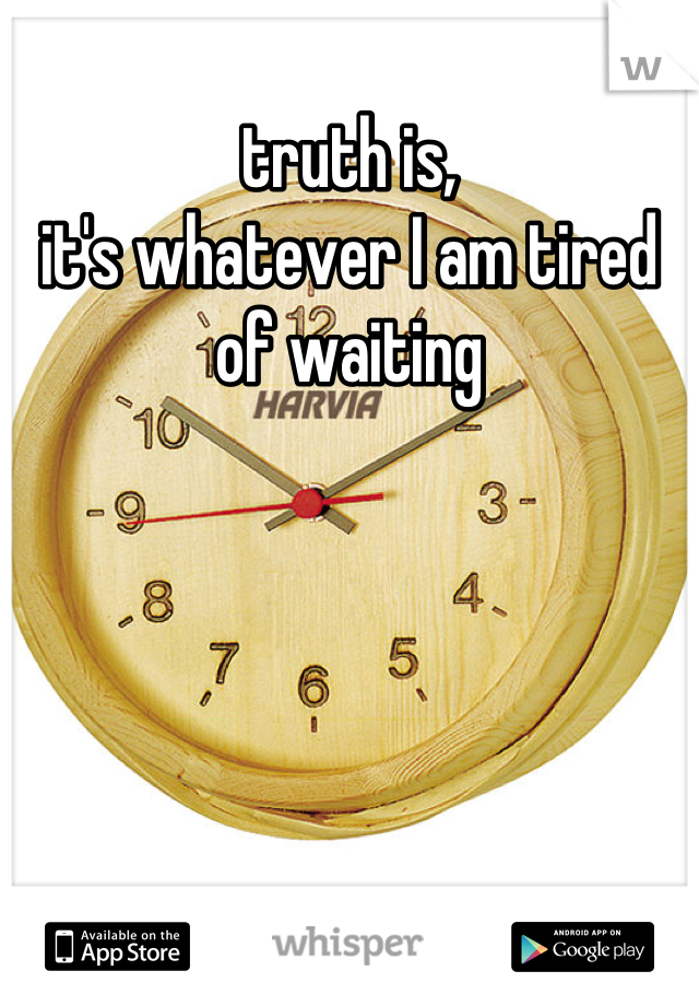 truth is, it's whatever I am tired of waiting