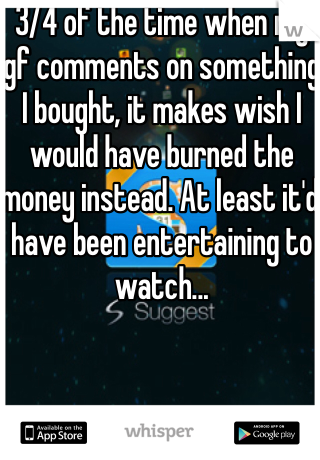3/4 of the time when my gf comments on something I bought, it makes wish I would have burned the money instead. At least it'd have been entertaining to watch...