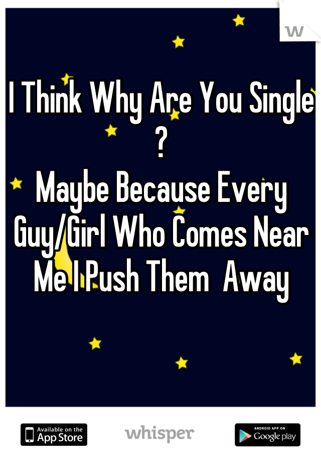 I Think Why Are You Single ? Maybe Because Every Guy/Girl Who Comes Near Me I Push Them  Away