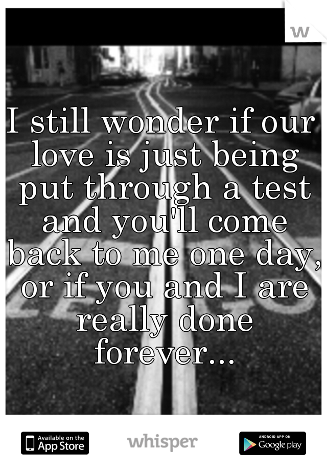I still wonder if our love is just being put through a test and you'll come back to me one day, or if you and I are really done forever...