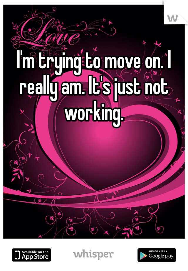 I'm trying to move on. I really am. It's just not working.