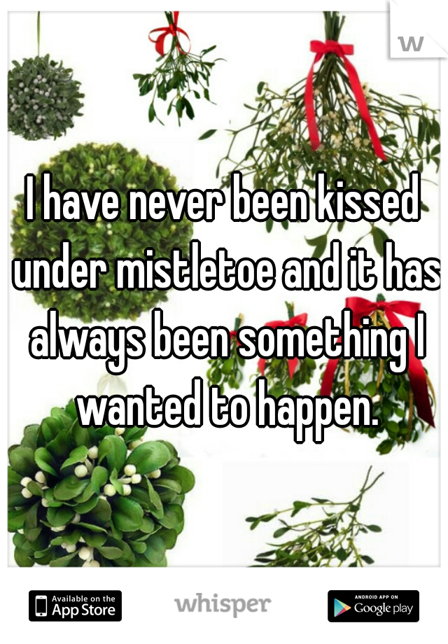 I have never been kissed under mistletoe and it has always been something I wanted to happen.