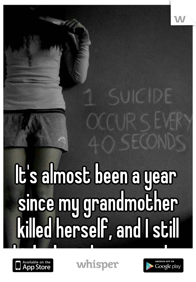 It's almost been a year since my grandmother killed herself, and I still think about her everyday.