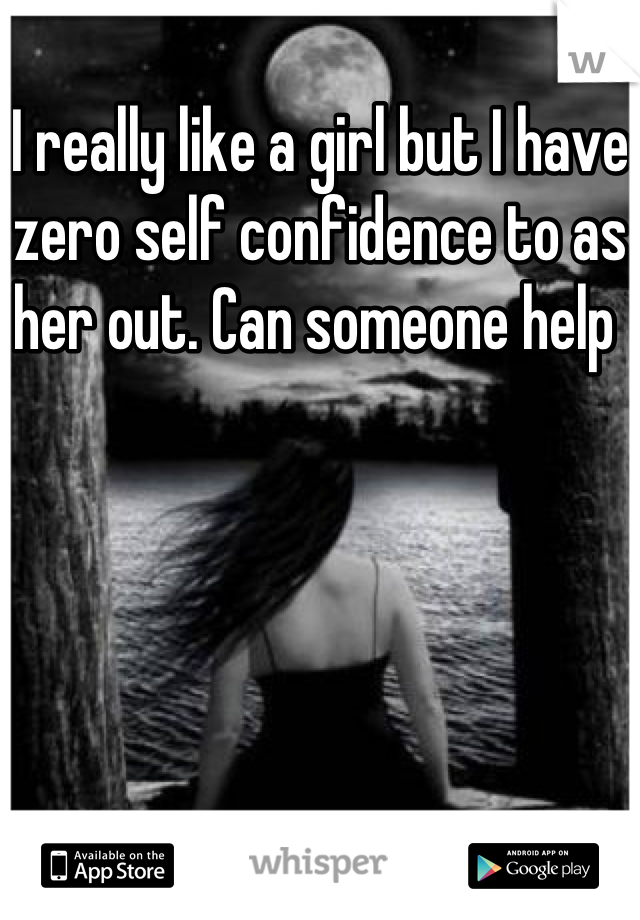 I really like a girl but I have zero self confidence to as her out. Can someone help