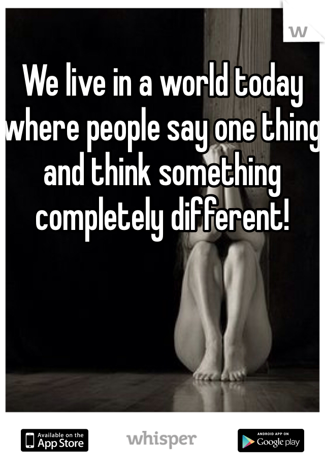 We live in a world today where people say one thing and think something completely different!