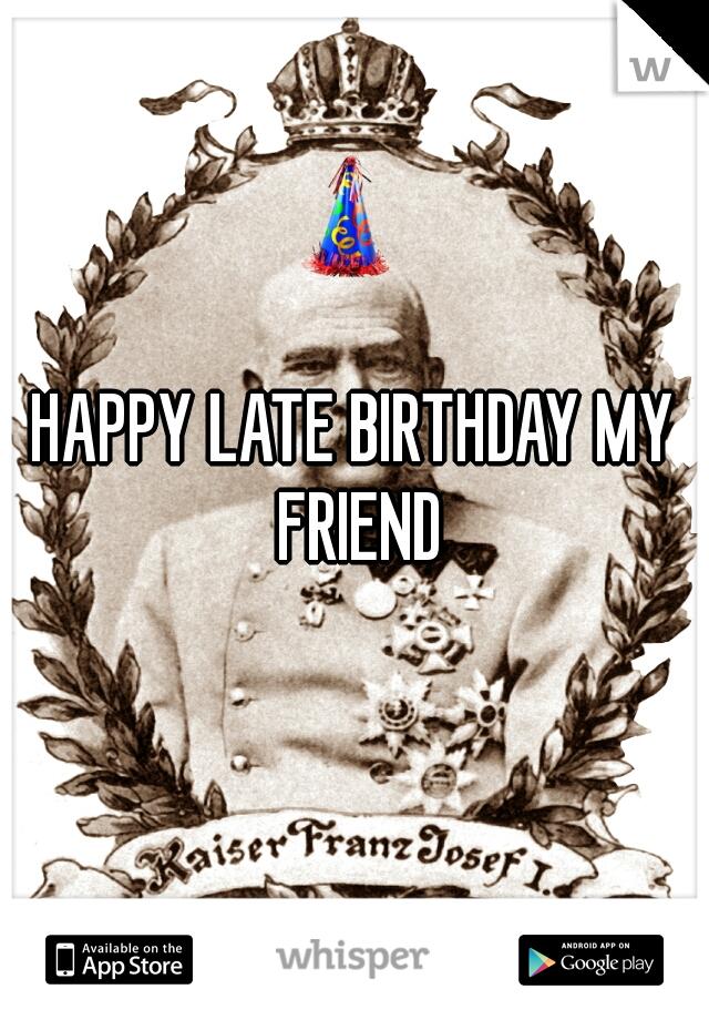 HAPPY LATE BIRTHDAY MY FRIEND