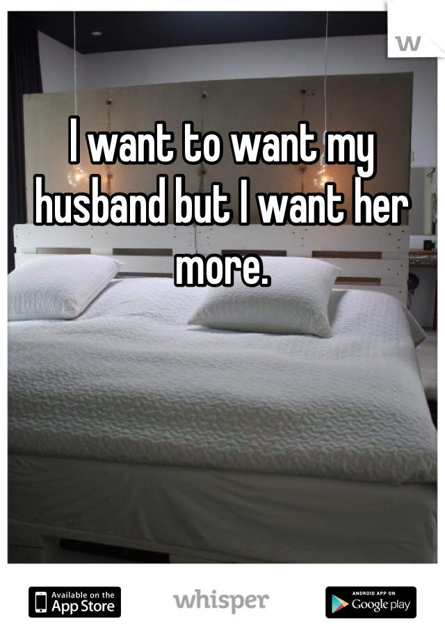 I want to want my husband but I want her more.