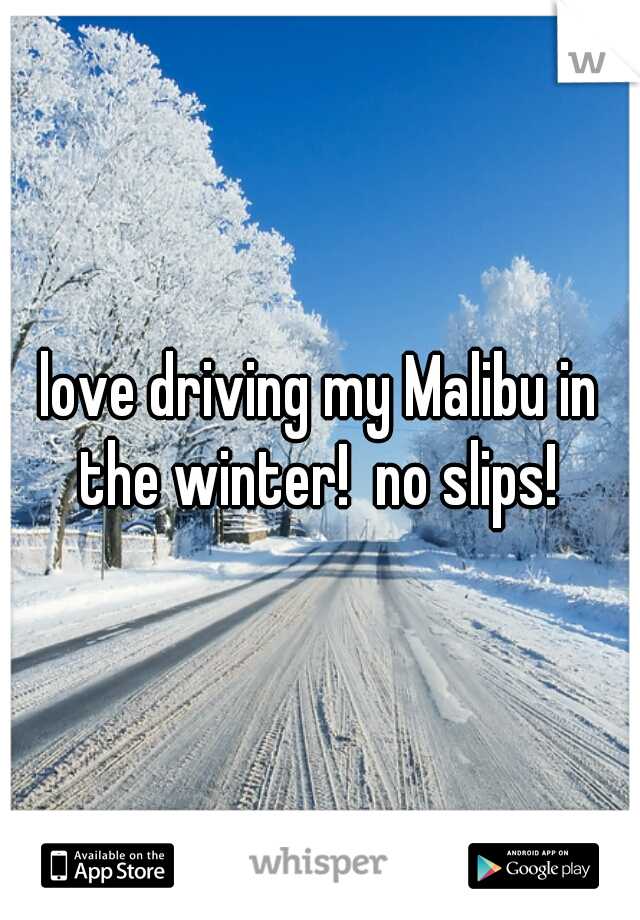 love driving my Malibu in the winter!  no slips!