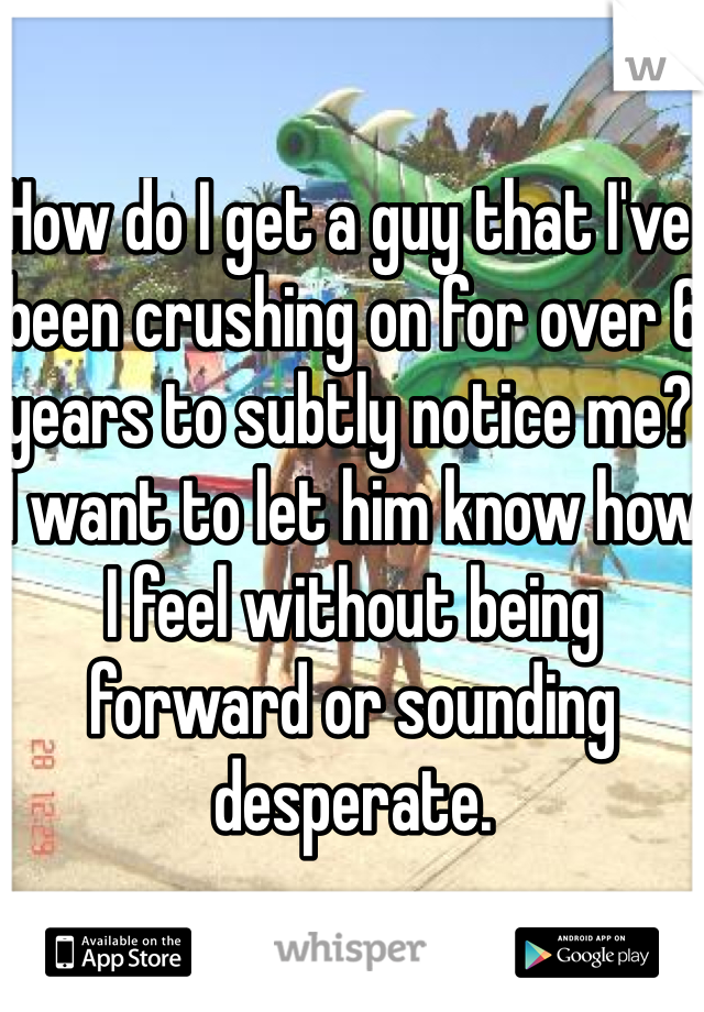 How do I get a guy that I've been crushing on for over 6 years to subtly notice me? I want to let him know how I feel without being forward or sounding desperate.