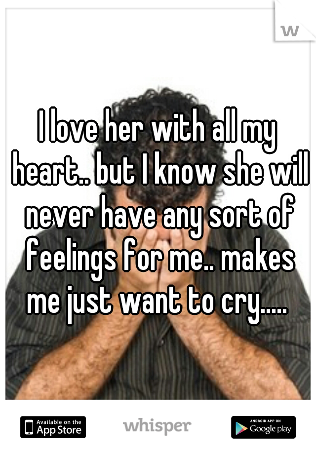 I love her with all my heart.. but I know she will never have any sort of feelings for me.. makes me just want to cry.....