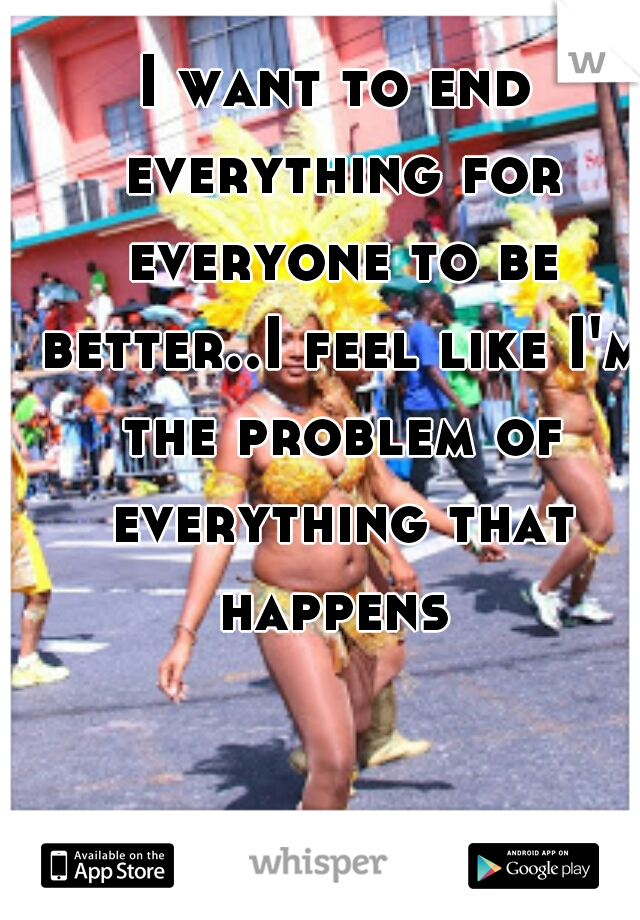 I want to end everything for everyone to be better..I feel like I'm the problem of everything that happens