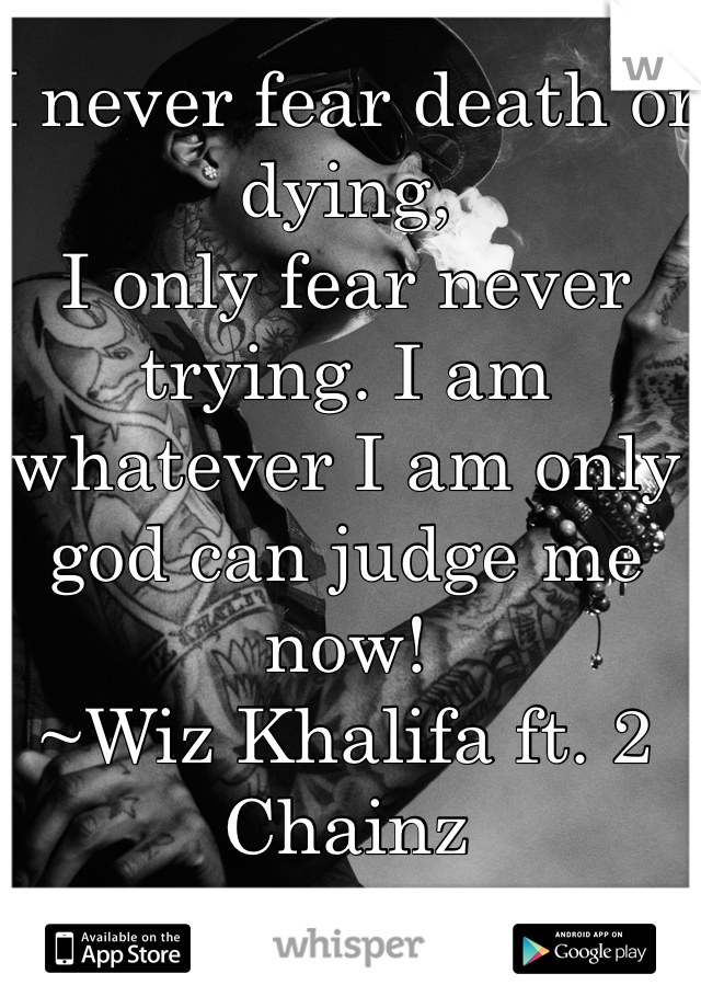 I never fear death or dying, I only fear never trying. I am whatever I am only god can judge me now! ~Wiz Khalifa ft. 2 Chainz