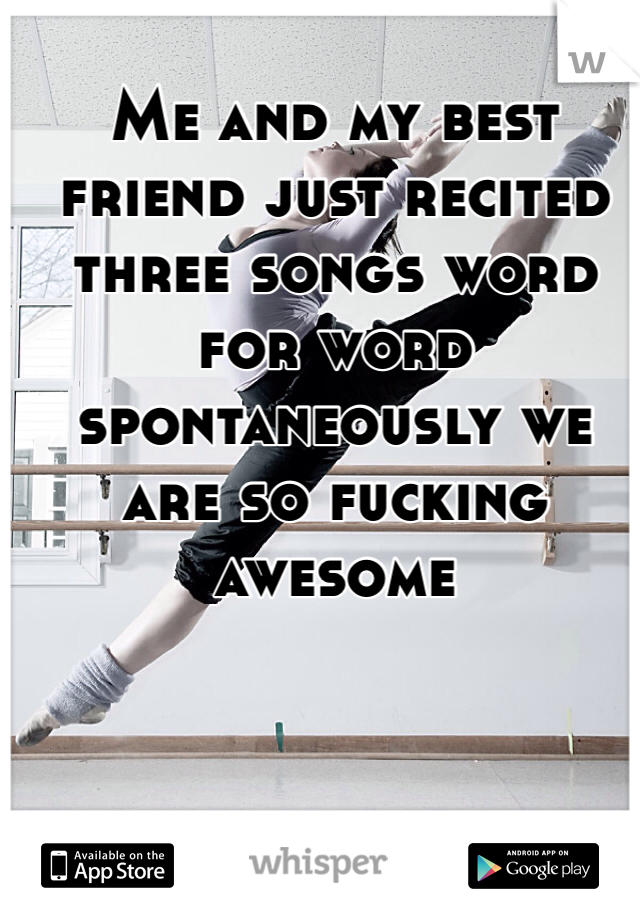 Me and my best friend just recited three songs word for word spontaneously we are so fucking awesome