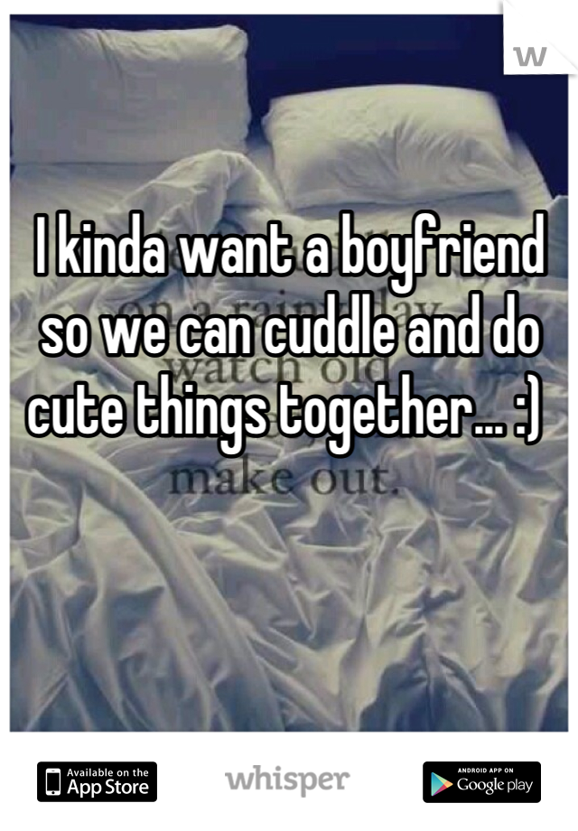 I kinda want a boyfriend so we can cuddle and do cute things together... :)