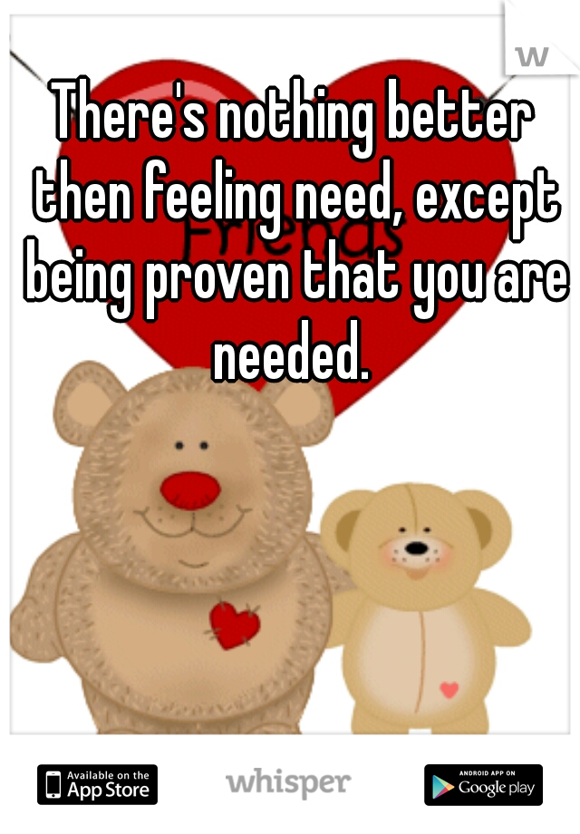 There's nothing better then feeling need, except being proven that you are needed.