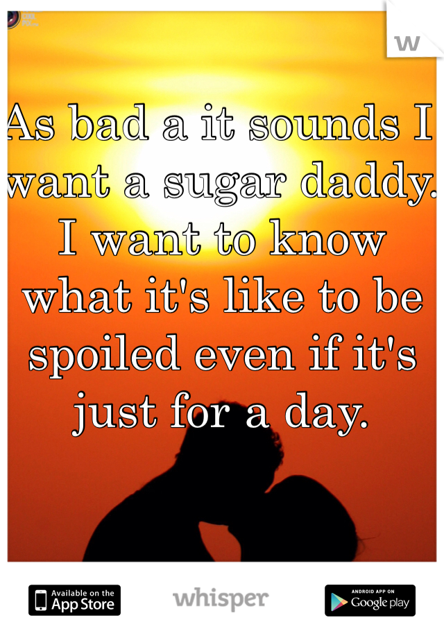 As bad a it sounds I want a sugar daddy. I want to know what it's like to be spoiled even if it's just for a day.