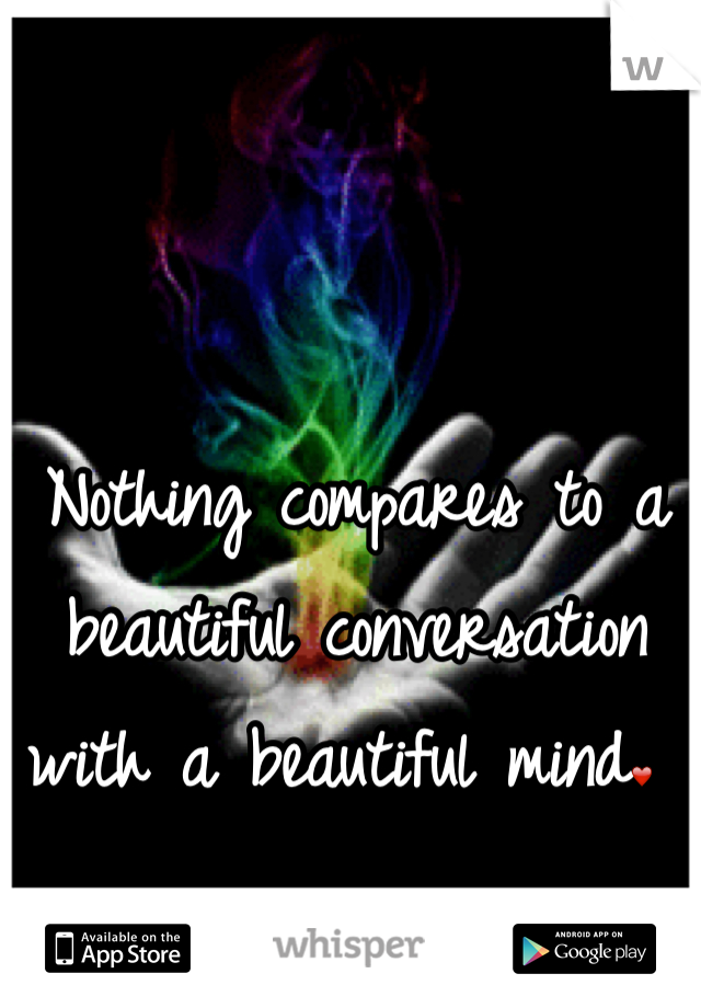 Nothing compares to a beautiful conversation with a beautiful mind❤