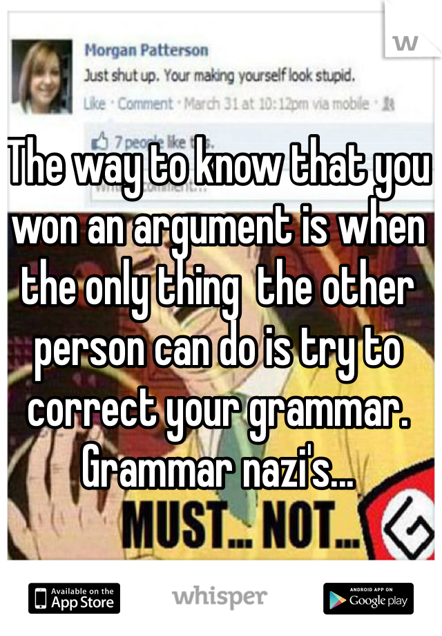 The way to know that you won an argument is when the only thing  the other person can do is try to correct your grammar. Grammar nazi's...