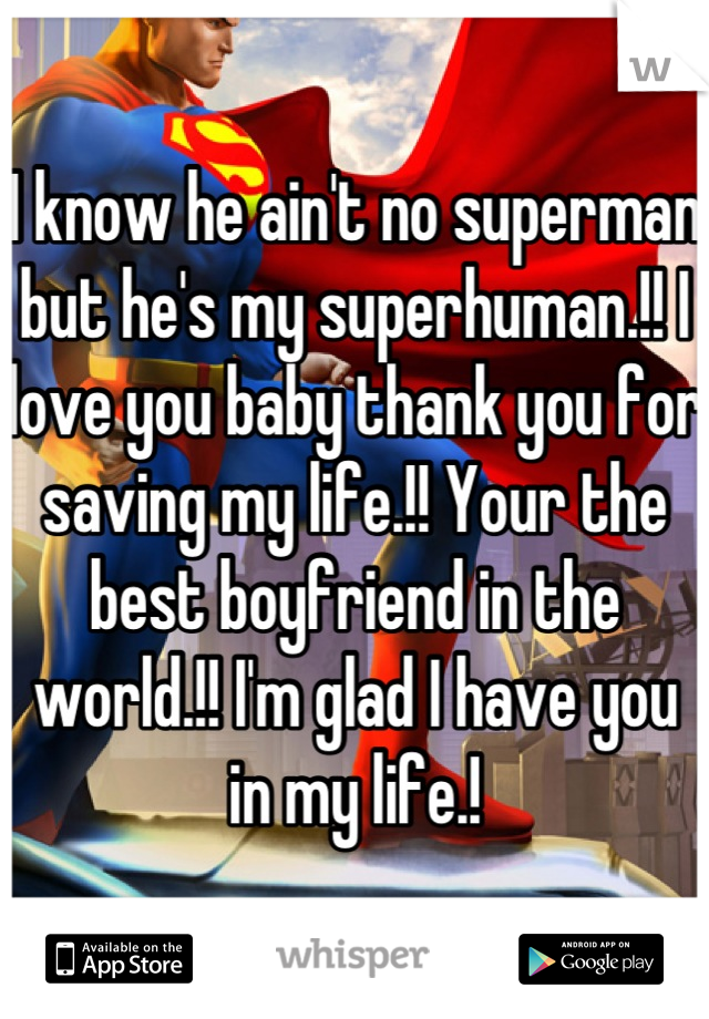 I know he ain't no superman but he's my superhuman.!! I love you baby thank you for saving my life.!! Your the best boyfriend in the world.!! I'm glad I have you in my life.!