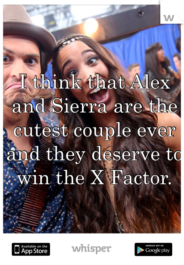 I think that Alex and Sierra are the cutest couple ever and they deserve to win the X Factor.