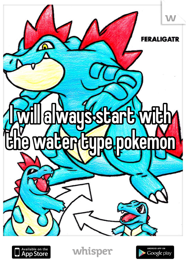 I will always start with the water type pokemon