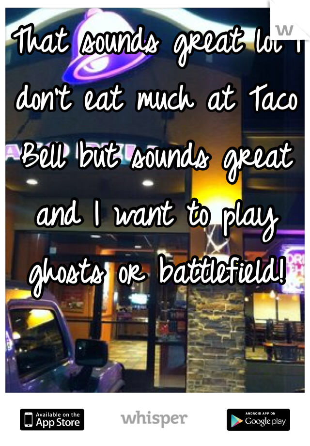 That sounds great lol I don't eat much at Taco Bell but sounds great and I want to play ghosts or battlefield!