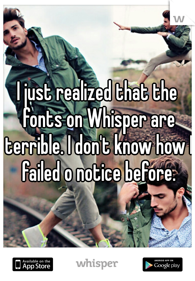 I just realized that the fonts on Whisper are terrible. I don't know how I failed o notice before.