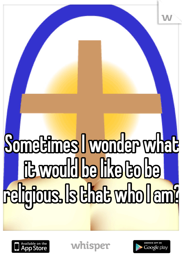 Sometimes I wonder what it would be like to be religious. Is that who I am?
