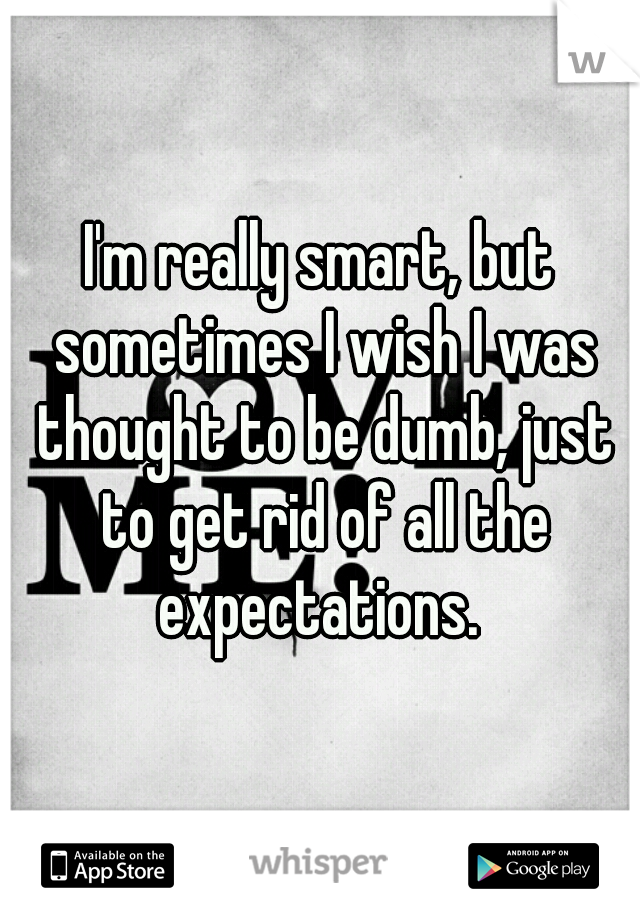 I'm really smart, but sometimes I wish I was thought to be dumb, just to get rid of all the expectations.
