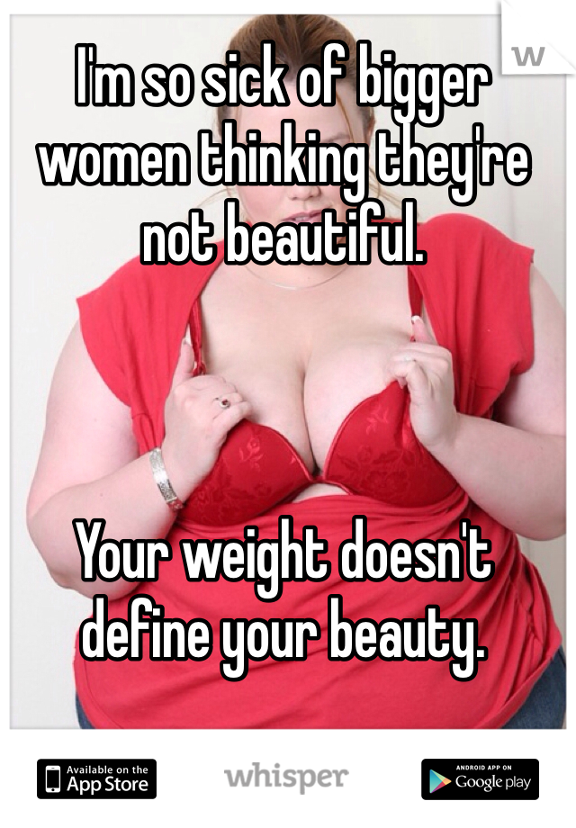 I'm so sick of bigger women thinking they're not beautiful.     Your weight doesn't define your beauty.