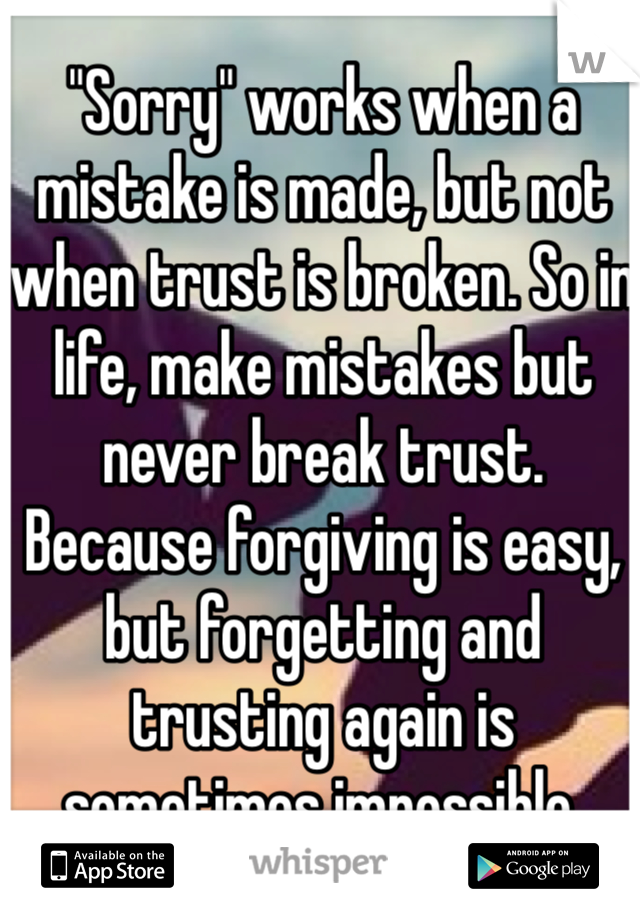"""""""Sorry"""" works when a mistake is made, but not when trust is broken. So in life, make mistakes but never break trust. Because forgiving is easy, but forgetting and trusting again is sometimes impossible."""
