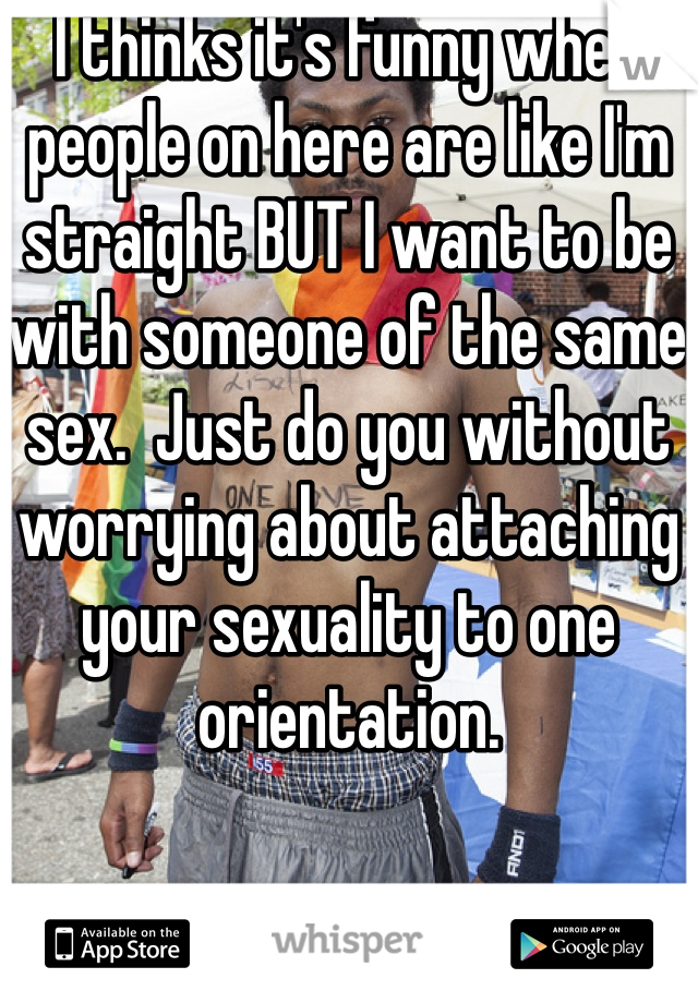 I thinks it's funny when people on here are like I'm straight BUT I want to be with someone of the same sex.  Just do you without worrying about attaching your sexuality to one orientation.
