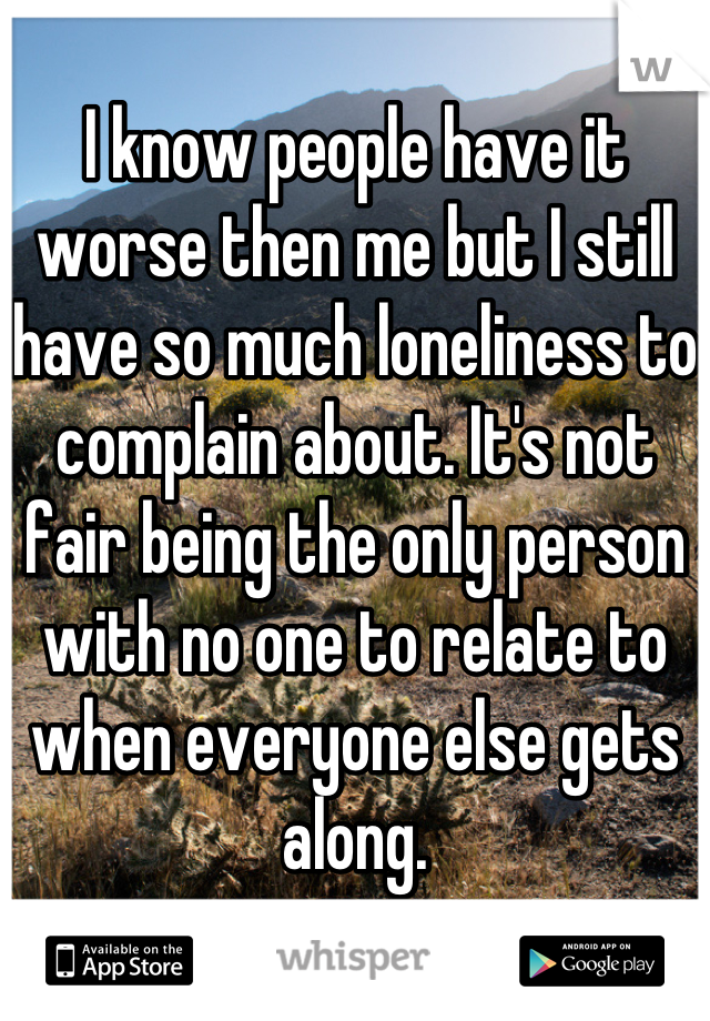 I know people have it worse then me but I still have so much loneliness to complain about. It's not fair being the only person with no one to relate to when everyone else gets along.