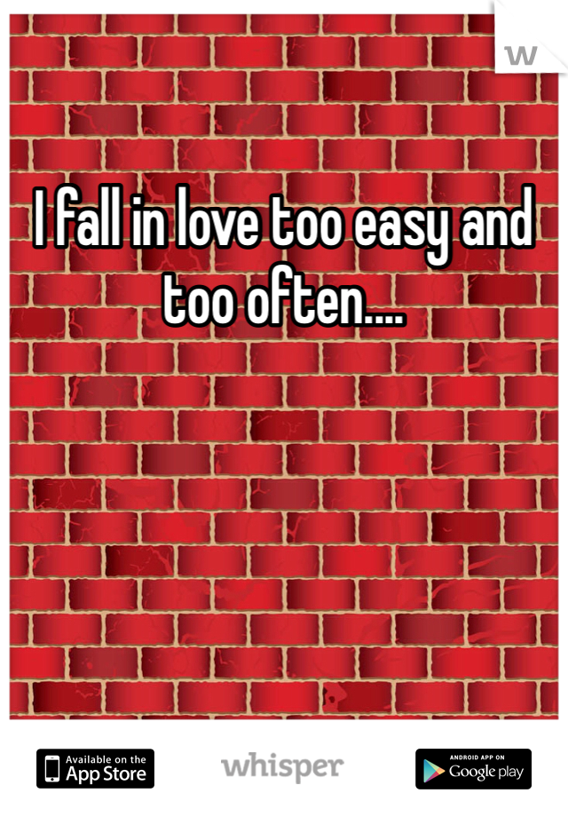 I fall in love too easy and too often....
