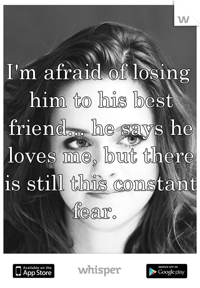 I'm afraid of losing him to his best friend... he says he loves me, but there is still this constant fear.