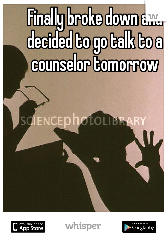 Finally broke down and decided to go talk to a counselor tomorrow