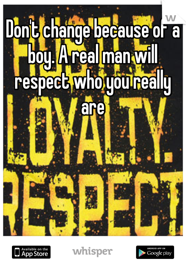 Don't change because of a boy. A real man will respect who you really are