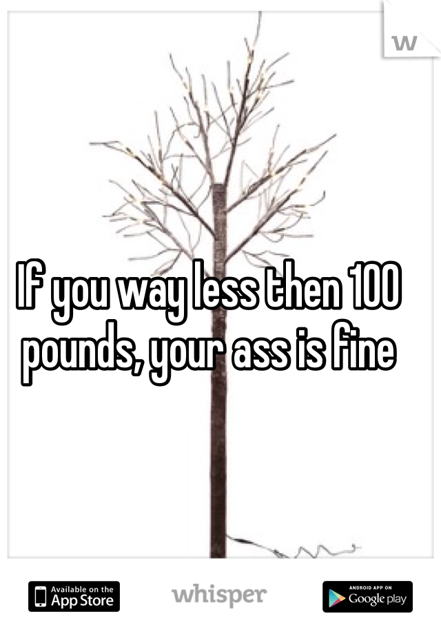 If you way less then 100 pounds, your ass is fine