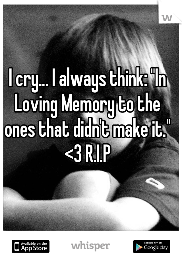 """I cry... I always think: """"In Loving Memory to the ones that didn't make it."""" <3 R.I.P"""