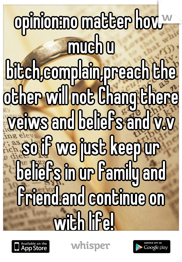 opinion:no matter how much u bitch,complain,preach the other will not Chang there veiws and beliefs and v.v so if we just keep ur beliefs in ur family and friend.and continue on with life!