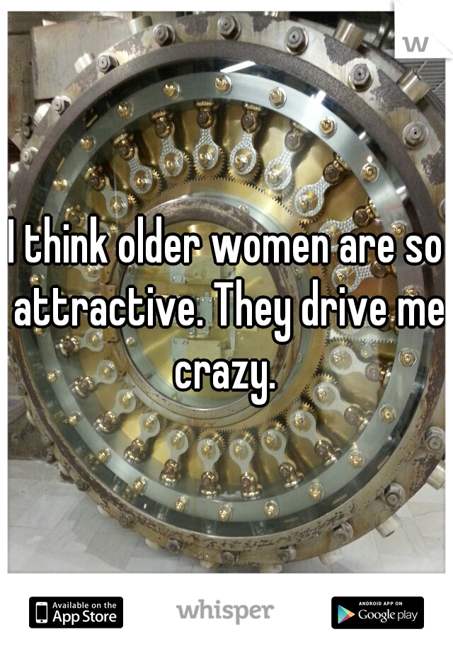 I think older women are so attractive. They drive me crazy.
