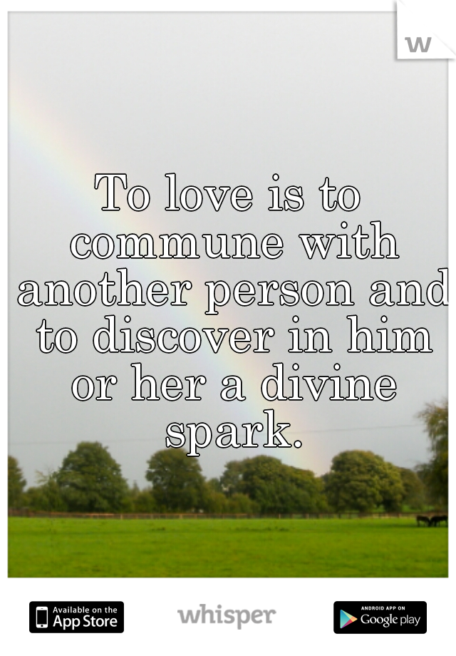 To love is to commune with another person and to discover in him or her a divine spark.