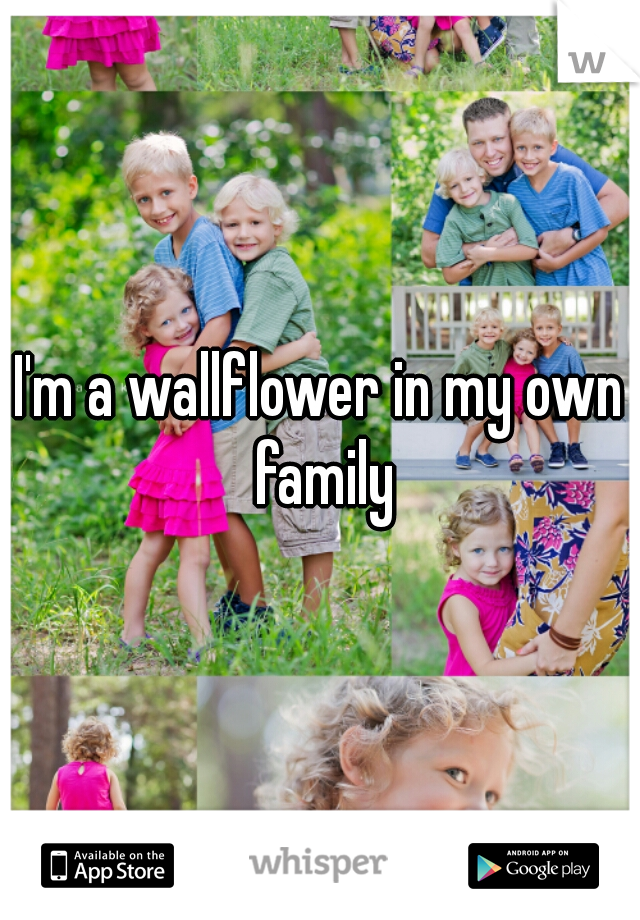 I'm a wallflower in my own family
