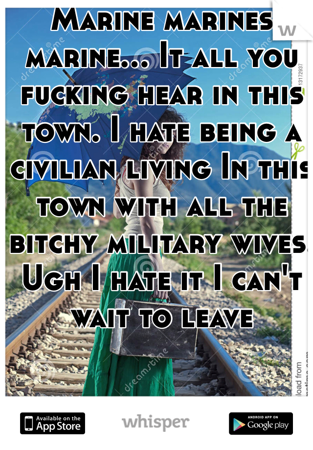 Marine marines marine... It all you fucking hear in this town. I hate being a civilian living In this town with all the bitchy military wives. Ugh I hate it I can't wait to leave