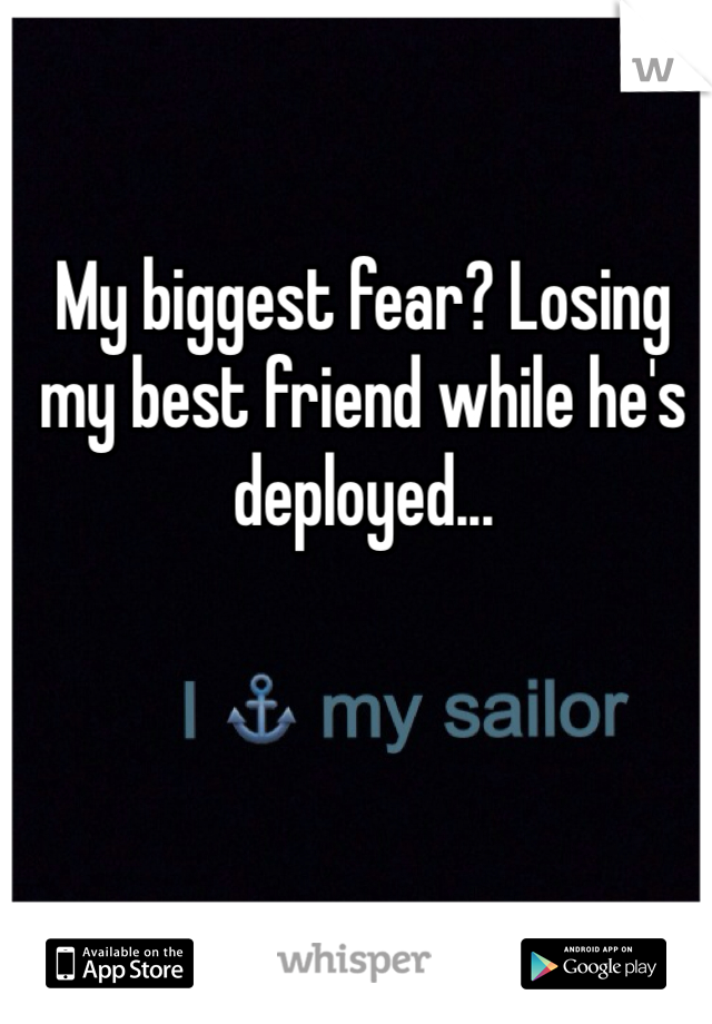 My biggest fear? Losing my best friend while he's deployed...