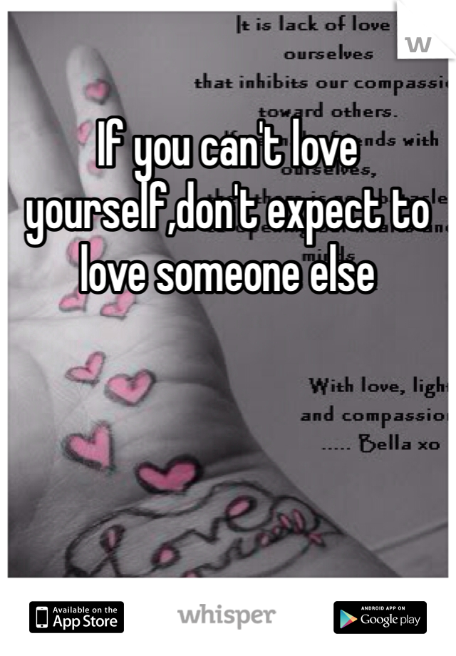 If you can't love yourself,don't expect to love someone else