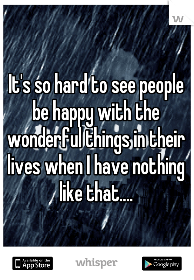 It's so hard to see people be happy with the wonderful things in their lives when I have nothing like that....