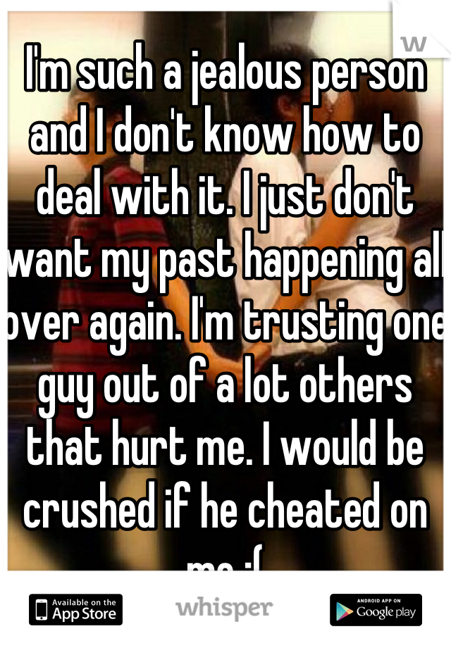 I'm such a jealous person and I don't know how to deal with it. I just don't want my past happening all over again. I'm trusting one guy out of a lot others that hurt me. I would be crushed if he cheated on me :(