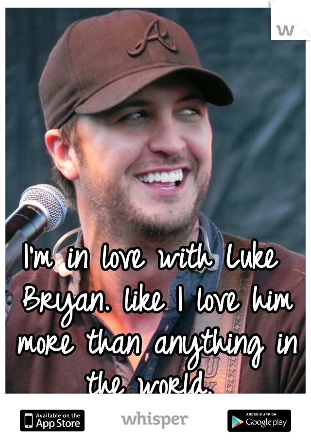 I'm in love with Luke Bryan. like I love him more than anything in the world.